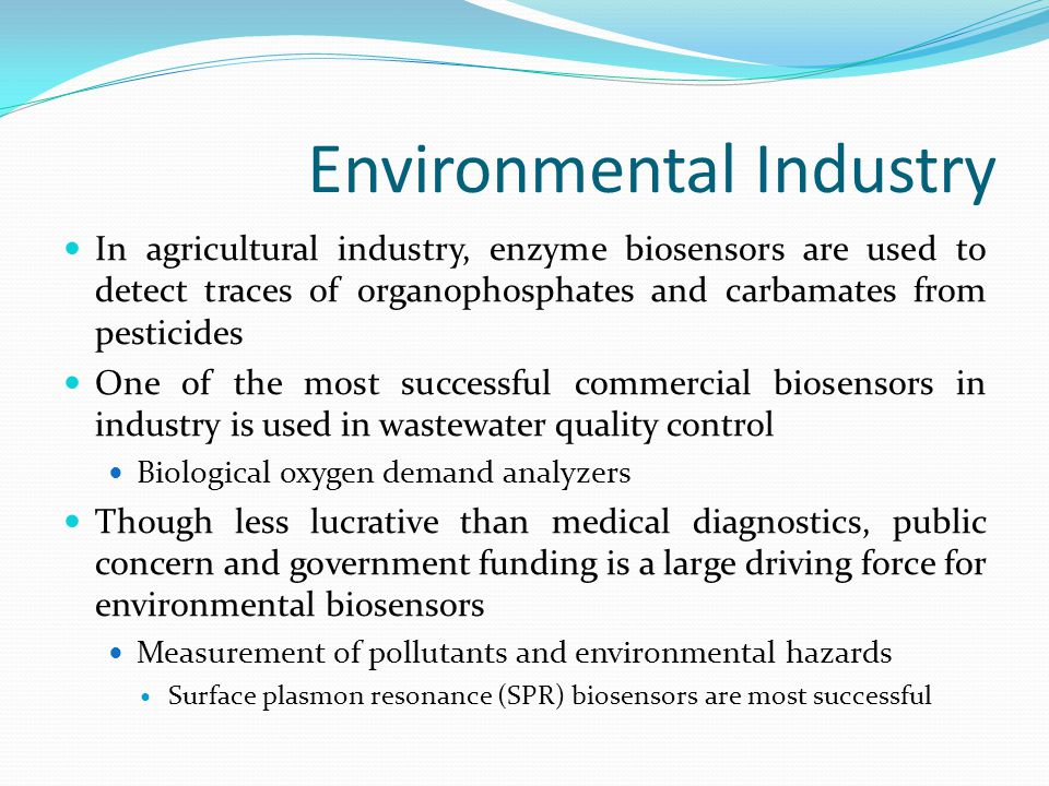Environmental Industry In agricultural industry, enzyme biosensors are used to detect traces of organophosphates and carbamates from pesticides One of