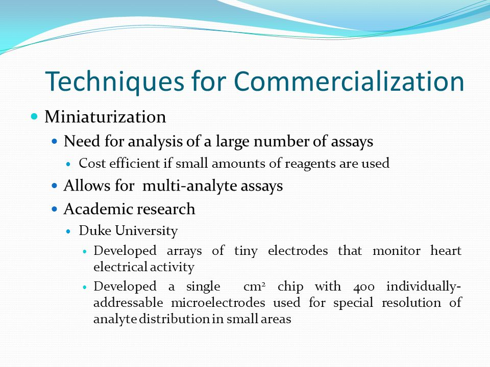 Techniques for Commercialization Miniaturization Need for analysis of a large number of assays Cost efficient if small amounts of reagents are used Al