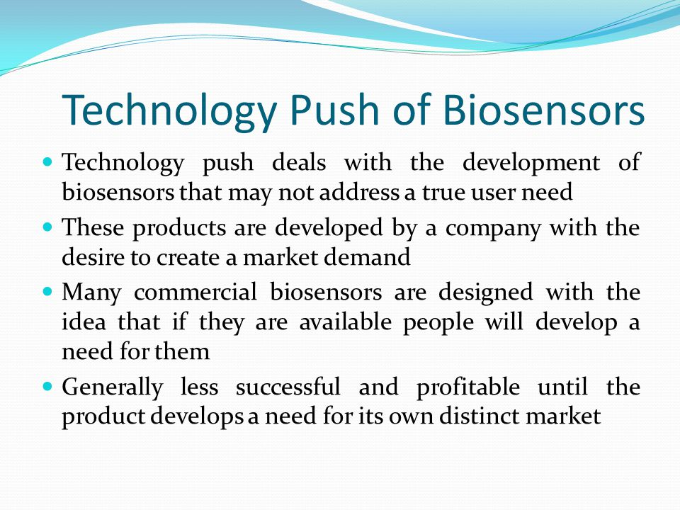 Technology Push of Biosensors Technology push deals with the development of biosensors that may not address a true user need These products are develo