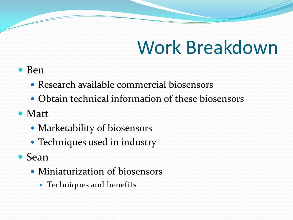 Work Breakdown Ben Research available commercial biosensors Obtain technical information of these biosensors Matt Marketability of biosensors Techniqu