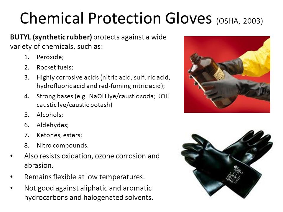 Chemical Protection Gloves (OSHA, 2003) BUTYL (synthetic rubber) protects against a wide variety of chemicals, such as: 1.Peroxide; 2.Rocket fuels; 3.Highly corrosive acids (nitric acid, sulfuric acid, hydrofluoric acid and red-fuming nitric acid); 4.Strong bases (e.g.