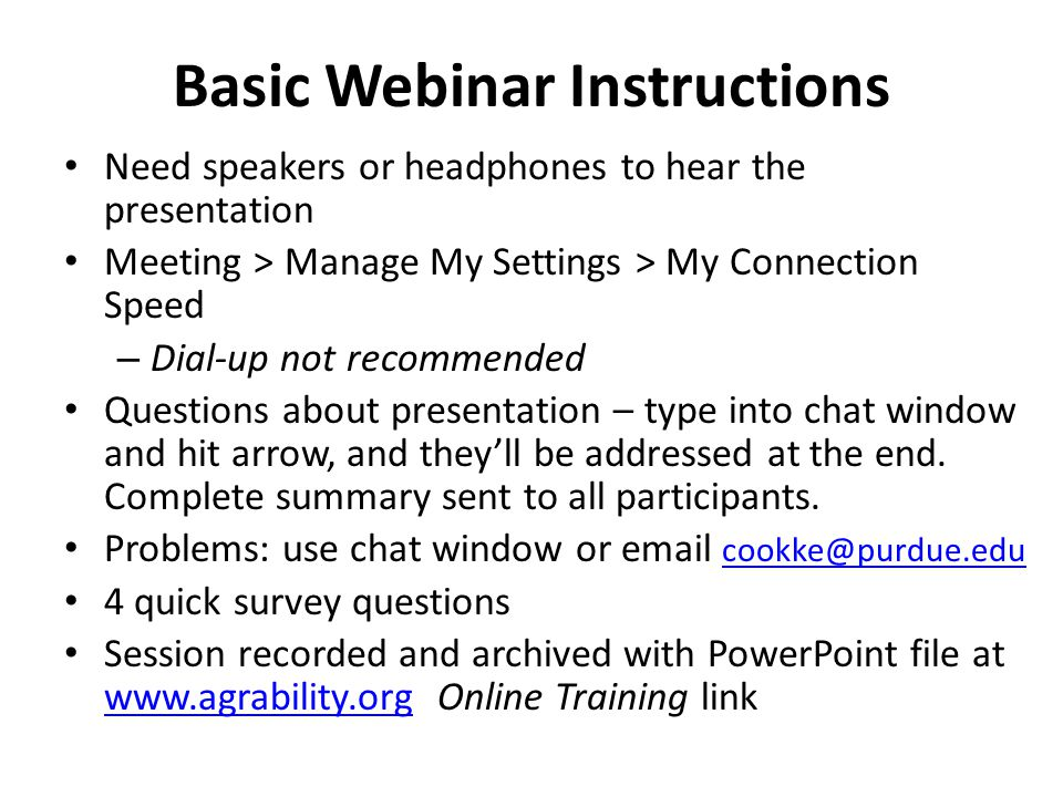 Basic Webinar Instructions Need speakers or headphones to hear the presentation Meeting > Manage My Settings > My Connection Speed – Dial-up not recommended Questions about presentation – type into chat window and hit arrow, and they'll be addressed at the end.