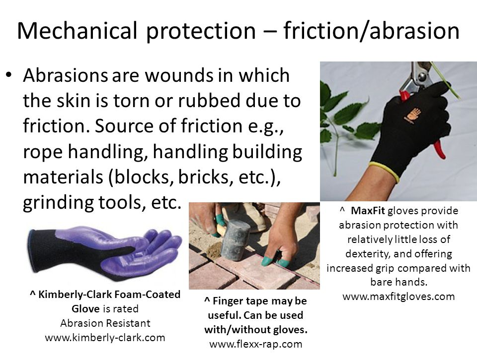 Mechanical protection – friction/abrasion Abrasions are wounds in which the skin is torn or rubbed due to friction.