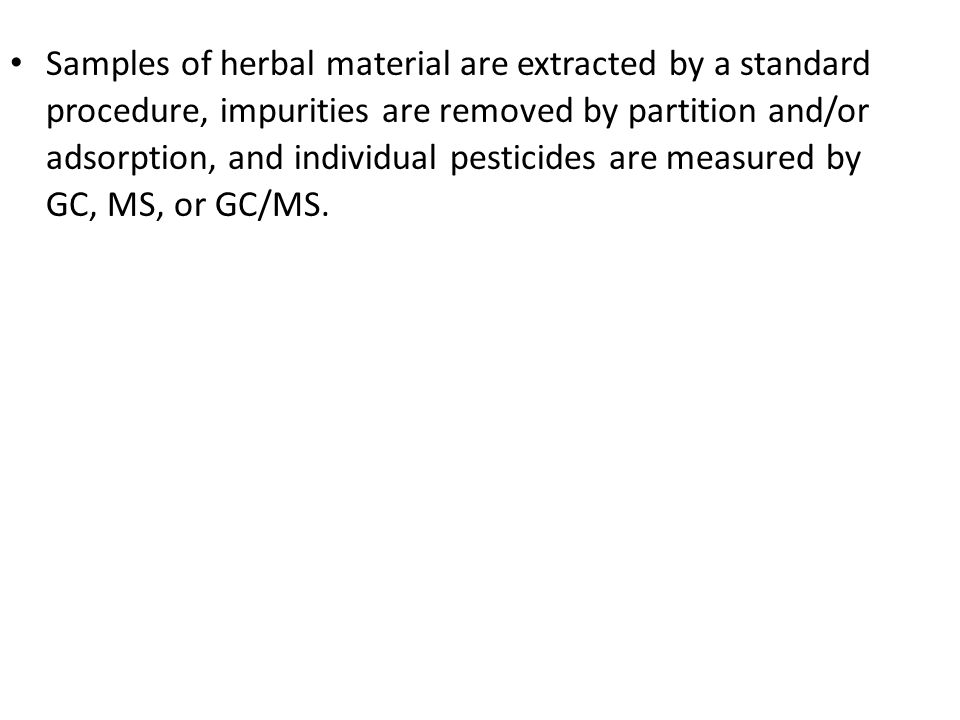 Samples of herbal material are extracted by a standard procedure, impurities are removed by partition and/or adsorption, and individual pesticides are measured by GC, MS, or GC/MS.