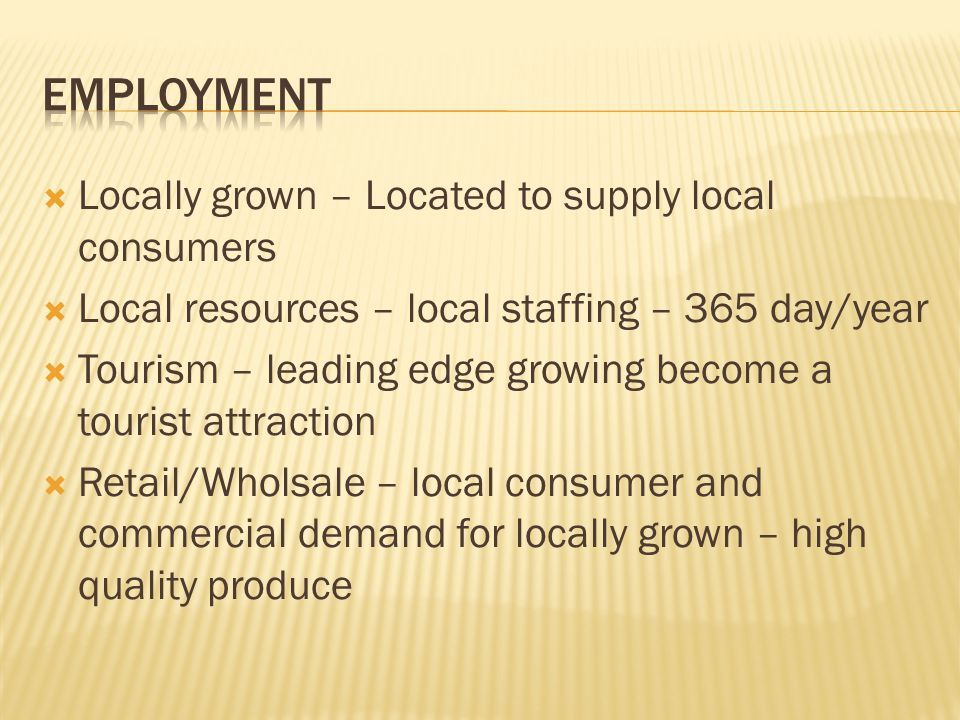  Locally grown – Located to supply local consumers  Local resources – local staffing – 365 day/year  Tourism – leading edge growing become a tourist attraction  Retail/Wholsale – local consumer and commercial demand for locally grown – high quality produce