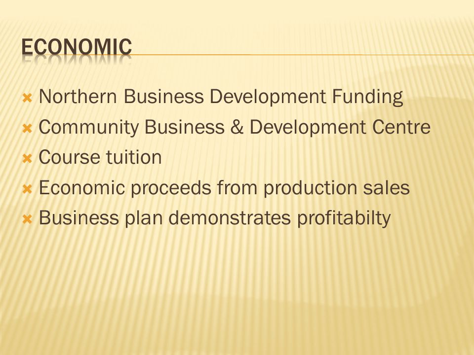  Northern Business Development Funding  Community Business & Development Centre  Course tuition  Economic proceeds from production sales  Business plan demonstrates profitabilty