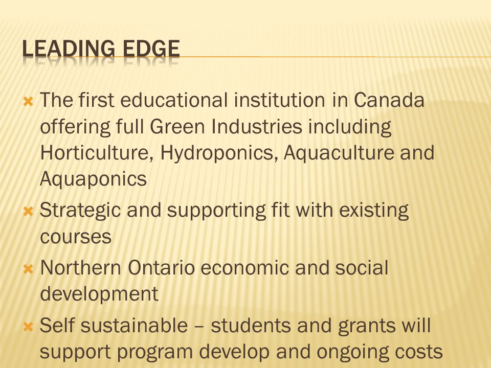  The first educational institution in Canada offering full Green Industries including Horticulture, Hydroponics, Aquaculture and Aquaponics  Strategic and supporting fit with existing courses  Northern Ontario economic and social development  Self sustainable – students and grants will support program develop and ongoing costs