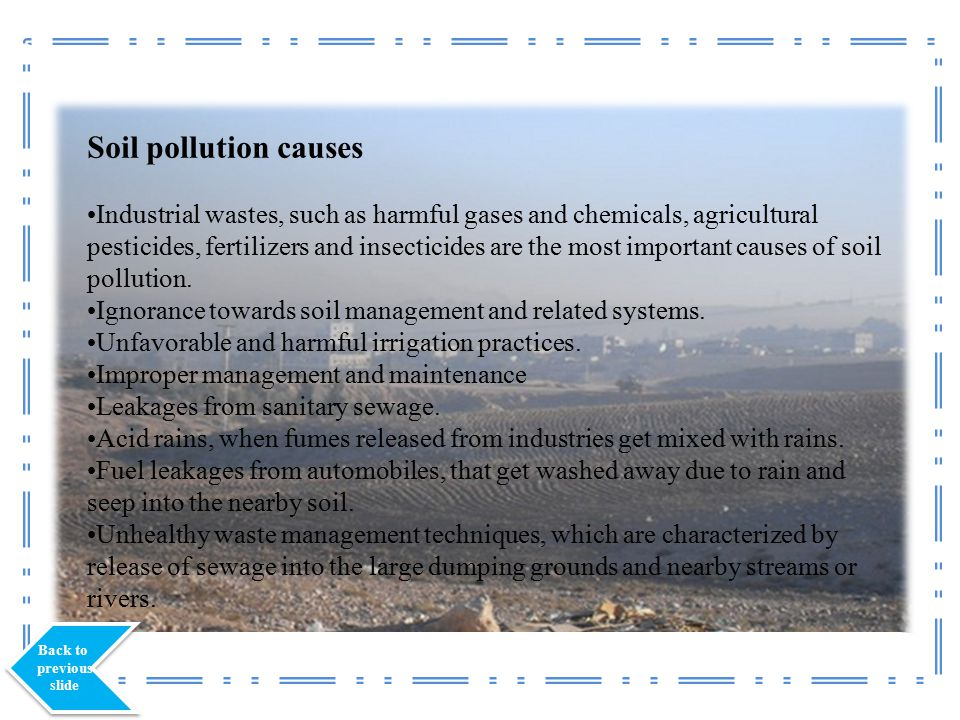 Soil pollution causes Industrial wastes, such as harmful gases and chemicals, agricultural pesticides, fertilizers and insecticides are the most important causes of soil pollution.
