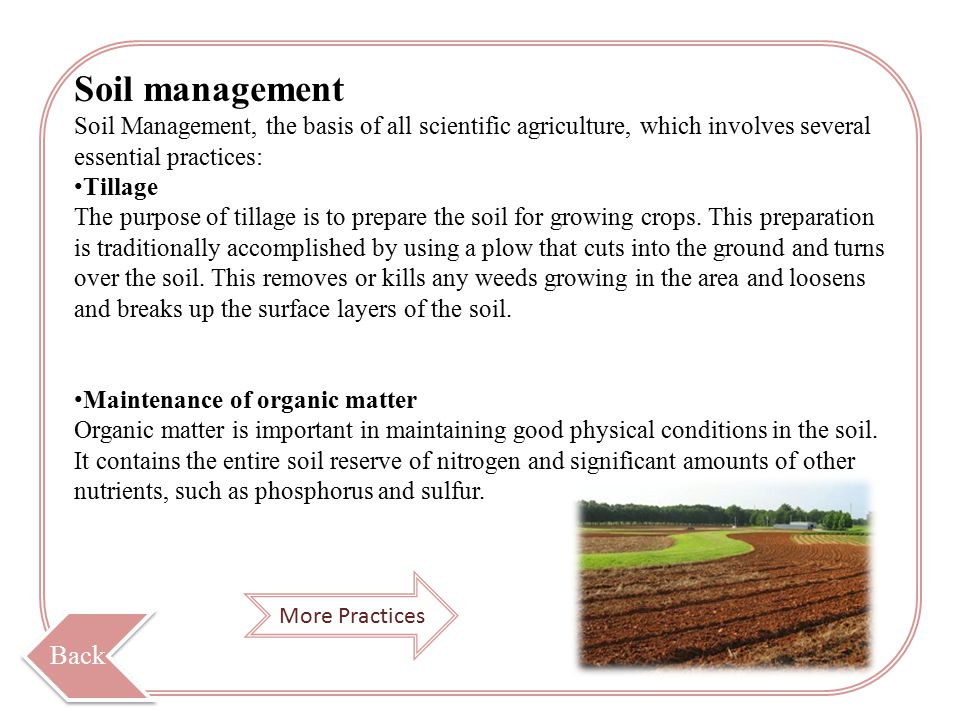 Soil management Soil Management, the basis of all scientific agriculture, which involves several essential practices: Tillage The purpose of tillage is to prepare the soil for growing crops.