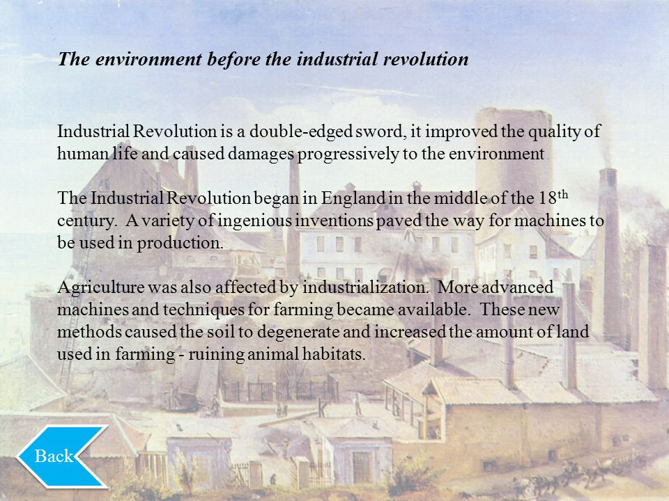 The environment before the industrial revolution Industrial Revolution is a double-edged sword, it improved the quality of human life and caused damages progressively to the environment The Industrial Revolution began in England in the middle of the 18 th century.