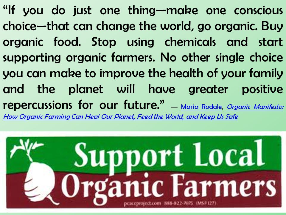 """""""If you do just one thing—make one conscious choice—that can change the world, go organic. Buy organic food. Stop using chemicals and start supporting"""