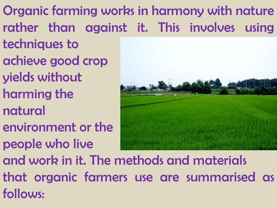 Organic farming works in harmony with nature rather than against it. This involves using techniques to achieve good crop yields without harming the na