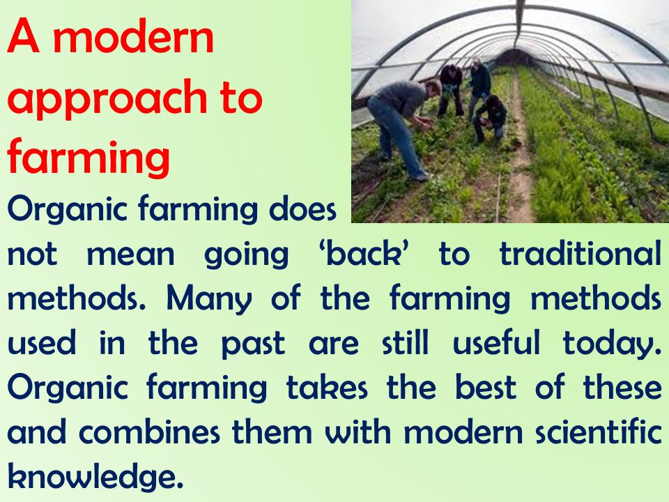 A modern approach to farming Organic farming does not mean going 'back' to traditional methods. Many of the farming methods used in the past are still