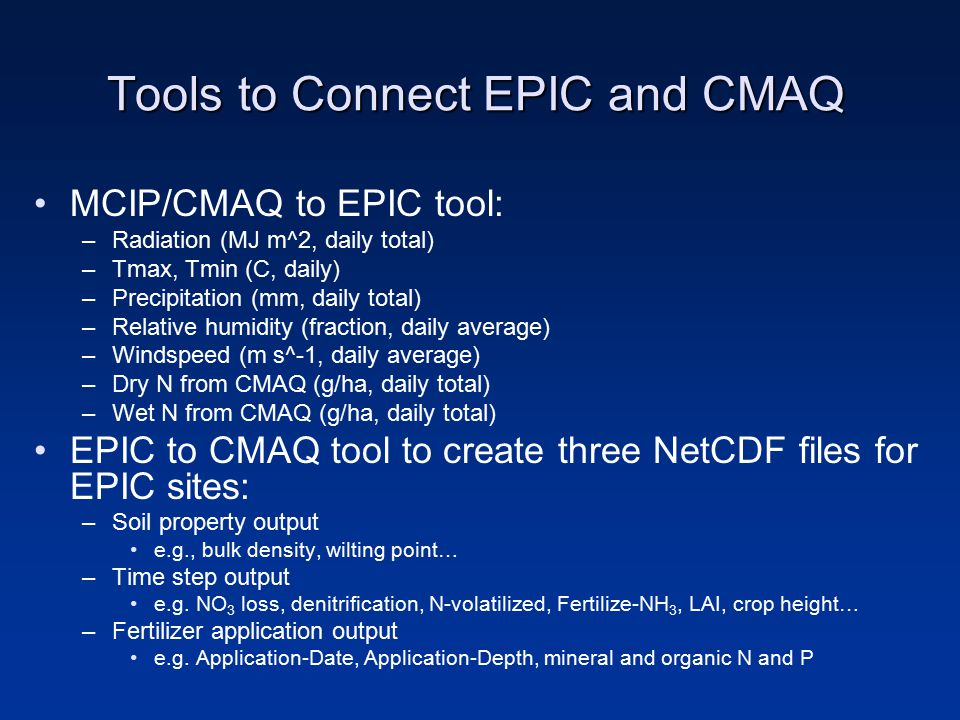 Tools to Connect EPIC and CMAQ MCIP/CMAQ to EPIC tool: –Radiation (MJ m^2, daily total) –Tmax, Tmin (C, daily) –Precipitation (mm, daily total) –Relative humidity (fraction, daily average) –Windspeed (m s^-1, daily average) –Dry N from CMAQ (g/ha, daily total) –Wet N from CMAQ (g/ha, daily total) EPIC to CMAQ tool to create three NetCDF files for EPIC sites: –Soil property output e.g., bulk density, wilting point… –Time step output e.g.