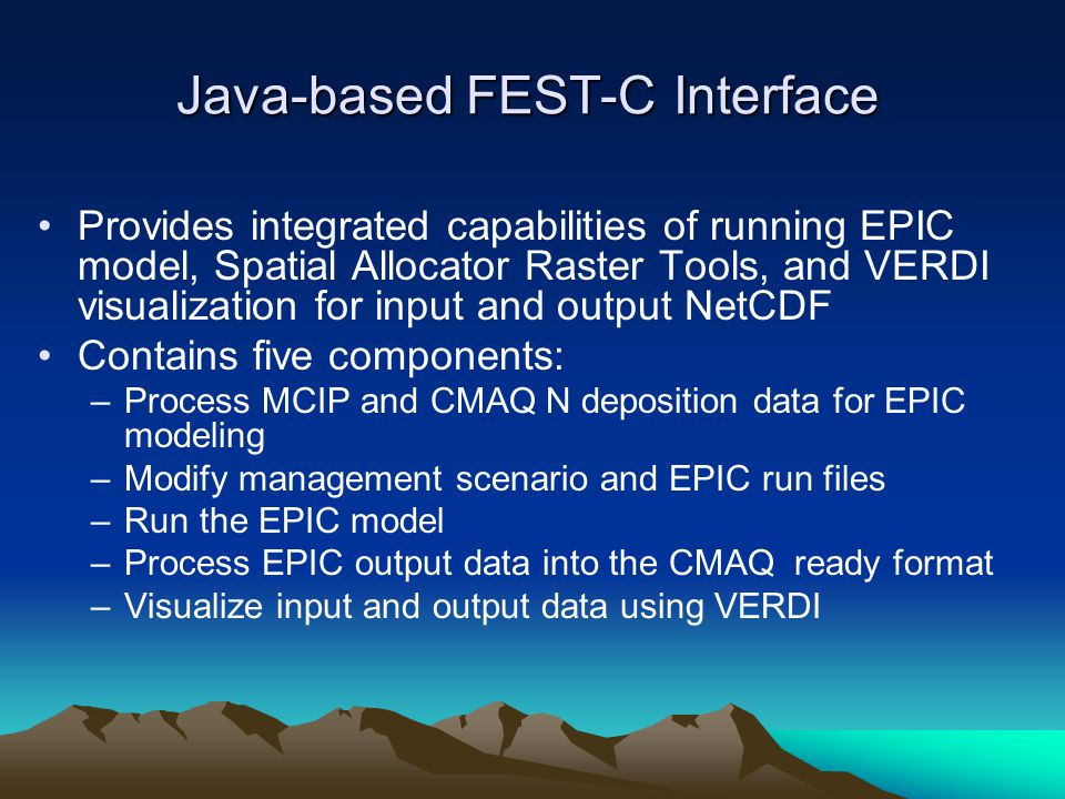 Java-based FEST-C Interface Provides integrated capabilities of running EPIC model, Spatial Allocator Raster Tools, and VERDI visualization for input and output NetCDF Contains five components: –Process MCIP and CMAQ N deposition data for EPIC modeling –Modify management scenario and EPIC run files –Run the EPIC model –Process EPIC output data into the CMAQ ready format –Visualize input and output data using VERDI