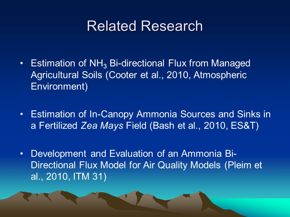 Related Research Estimation of NH 3 Bi-directional Flux from Managed Agricultural Soils (Cooter et al., 2010, Atmospheric Environment) Estimation of In-Canopy Ammonia Sources and Sinks in a Fertilized Zea Mays Field (Bash et al., 2010, ES&T) Development and Evaluation of an Ammonia Bi- Directional Flux Model for Air Quality Models (Pleim et al., 2010, ITM 31)