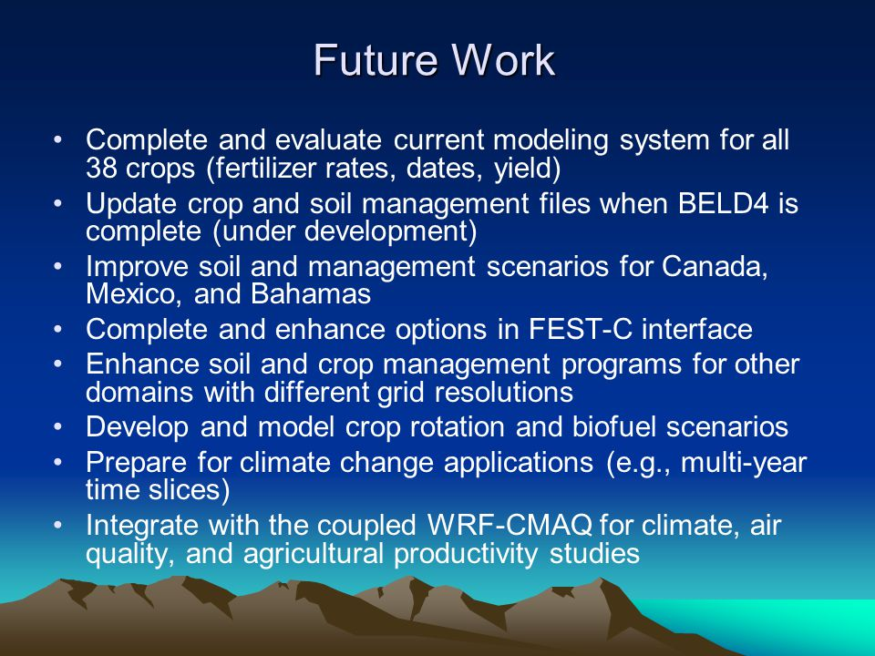 Future Work Complete and evaluate current modeling system for all 38 crops (fertilizer rates, dates, yield) Update crop and soil management files when BELD4 is complete (under development) Improve soil and management scenarios for Canada, Mexico, and Bahamas Complete and enhance options in FEST-C interface Enhance soil and crop management programs for other domains with different grid resolutions Develop and model crop rotation and biofuel scenarios Prepare for climate change applications (e.g., multi-year time slices) Integrate with the coupled WRF-CMAQ for climate, air quality, and agricultural productivity studies