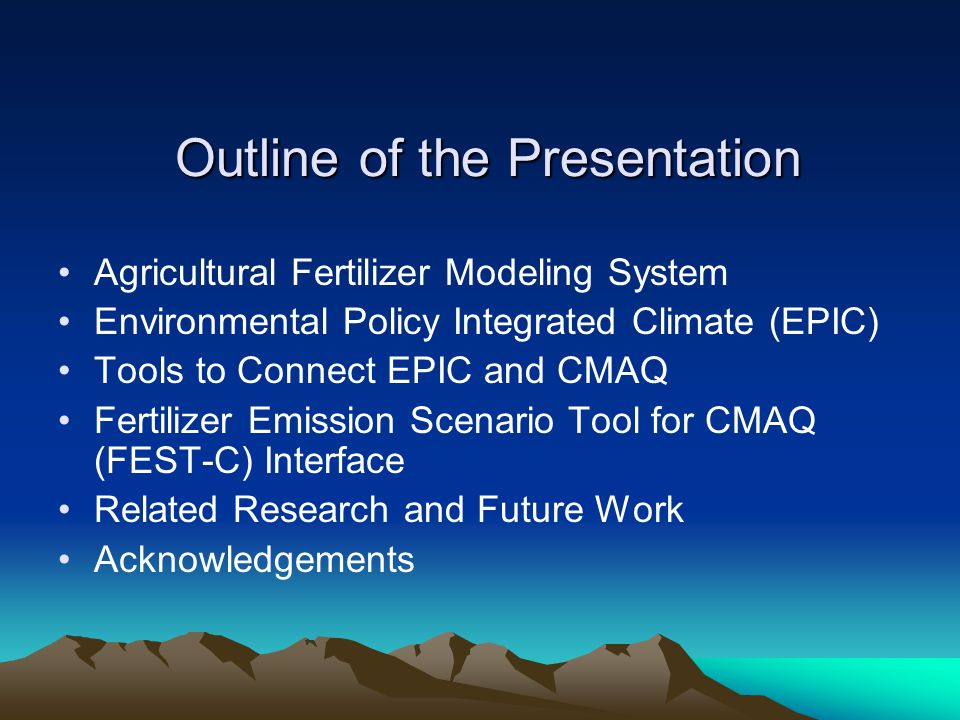 Outline of the Presentation Agricultural Fertilizer Modeling System Environmental Policy Integrated Climate (EPIC) Tools to Connect EPIC and CMAQ Fertilizer Emission Scenario Tool for CMAQ (FEST-C) Interface Related Research and Future Work Acknowledgements
