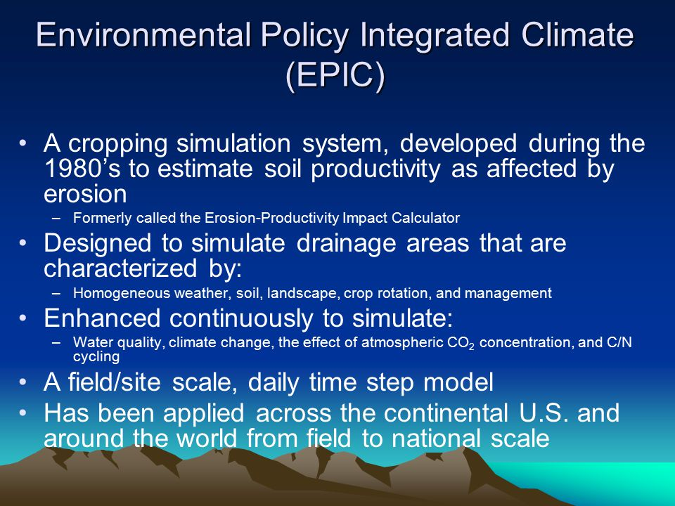 Environmental Policy Integrated Climate (EPIC) A cropping simulation system, developed during the 1980's to estimate soil productivity as affected by erosion –Formerly called the Erosion-Productivity Impact Calculator Designed to simulate drainage areas that are characterized by: –Homogeneous weather, soil, landscape, crop rotation, and management Enhanced continuously to simulate: –Water quality, climate change, the effect of atmospheric CO 2 concentration, and C/N cycling A field/site scale, daily time step model Has been applied across the continental U.S.