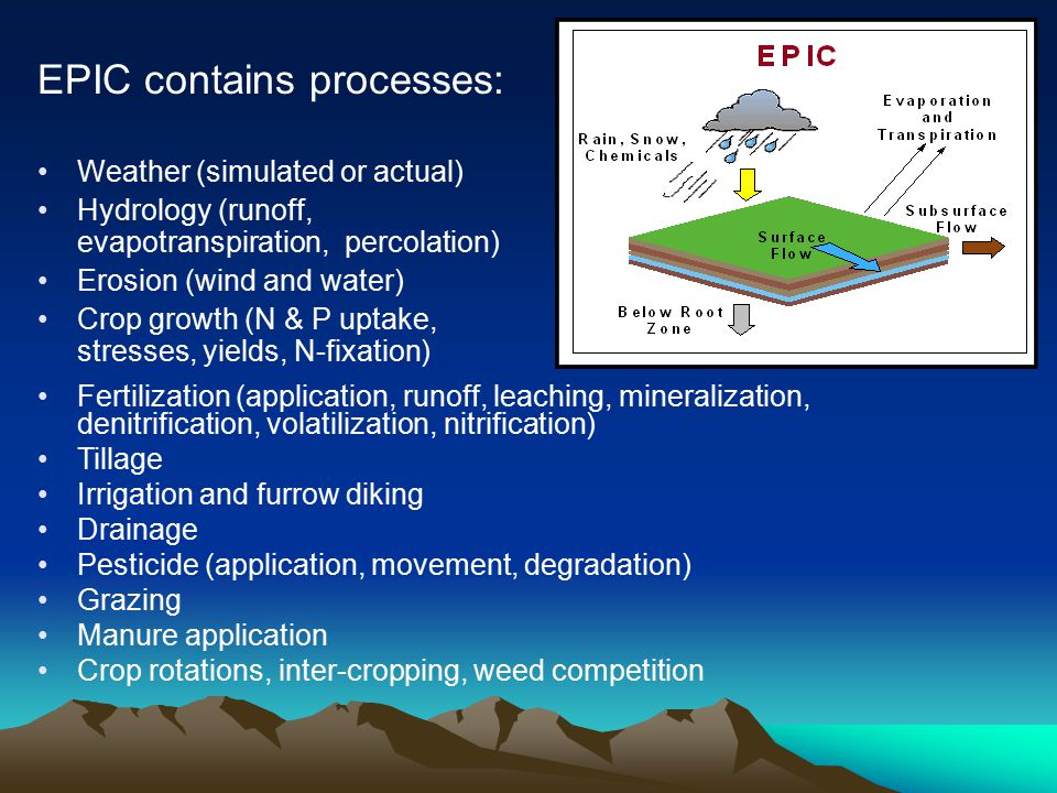 EPIC contains processes: Weather (simulated or actual) Hydrology (runoff, evapotranspiration, percolation) Erosion (wind and water) Crop growth (N & P uptake, stresses, yields, N-fixation) Fertilization (application, runoff, leaching, mineralization, denitrification, volatilization, nitrification) Tillage Irrigation and furrow diking Drainage Pesticide (application, movement, degradation) Grazing Manure application Crop rotations, inter-cropping, weed competition