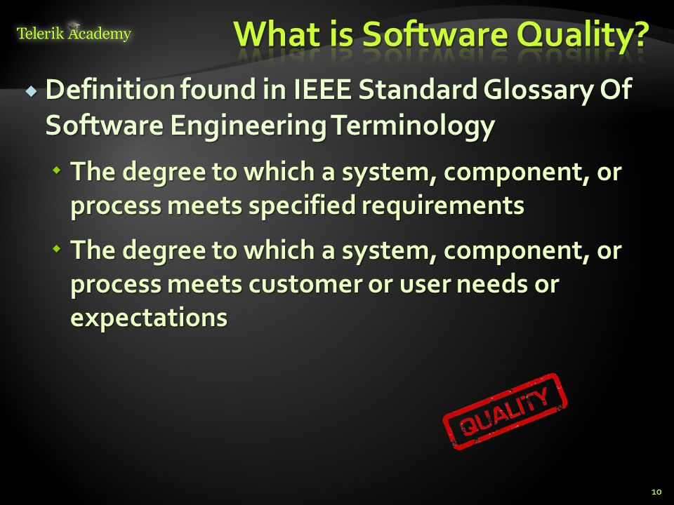  Definition found in IEEE Standard Glossary Of Software Engineering Terminology  The degree to which a system, component, or process meets specified requirements  The degree to which a system, component, or process meets customer or user needs or expectations 10