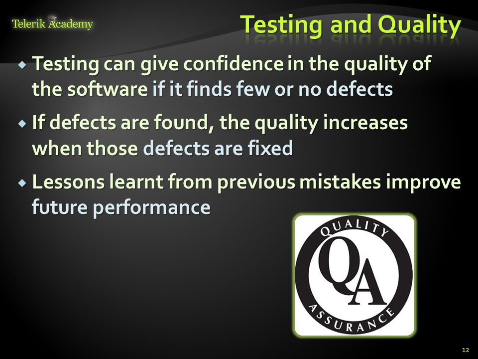  Testing can give confidence in the quality of the software if it finds few or no defects  If defects are found, the quality increases when those defects are fixed  Lessons learnt from previous mistakes improve future performance 12