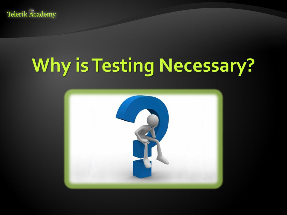 Why is Testing Necessary?