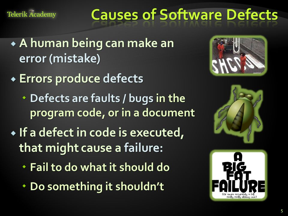  A human being can make an error (mistake)  Errors produce defects  Defects are faults / bugs in the program code, or in a document  If a defect in code is executed, that might cause a failure:  Fail to do what it should do  Do something it shouldn't 5