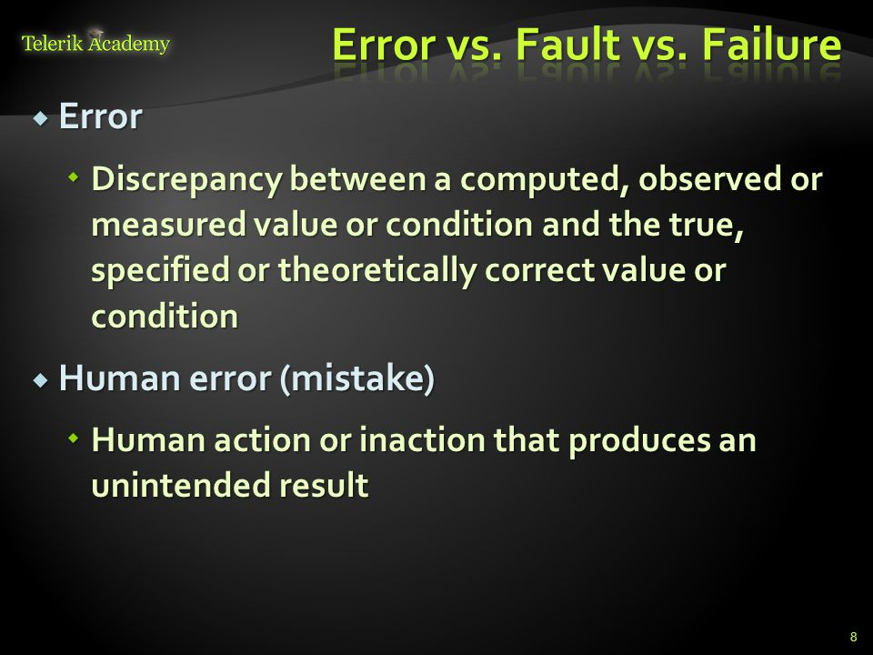  Error  Discrepancy between a computed, observed or measured value or condition and the true, specified or theoretically correct value or condition  Human error (mistake)  Human action or inaction that produces an unintended result 8