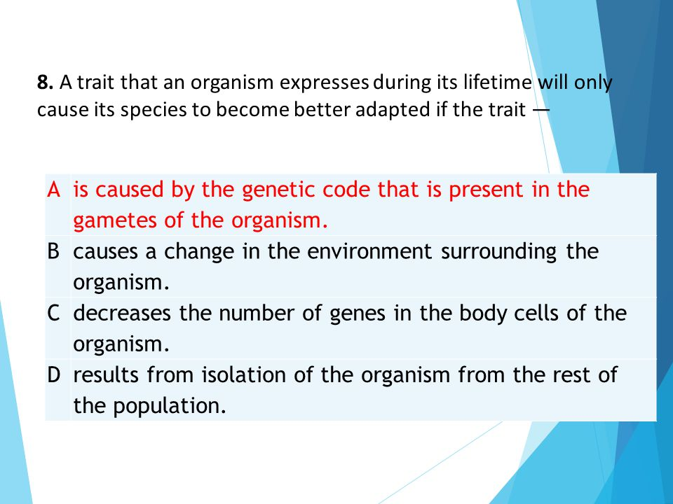 A is caused by the genetic code that is present in the gametes of the organism. B causes a change in the environment surrounding the organism. C decre
