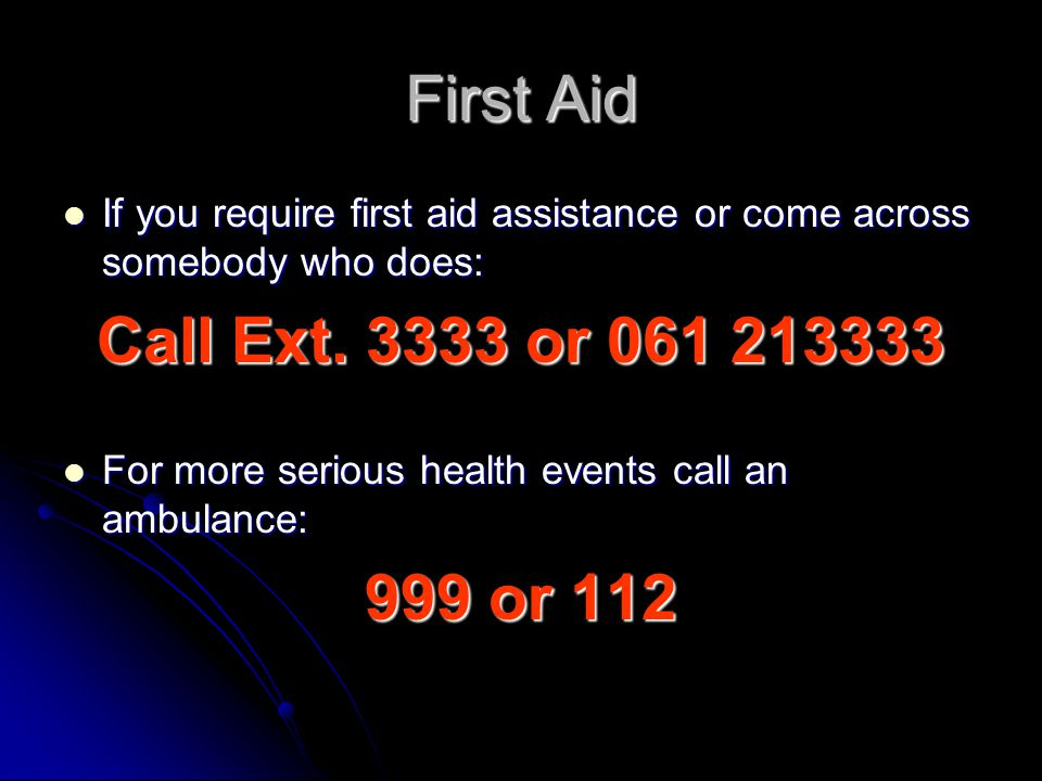 First Aid If you require first aid assistance or come across somebody who does: If you require first aid assistance or come across somebody who does: Call Ext.