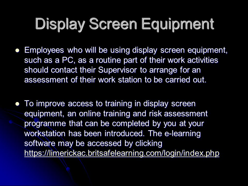 Display Screen Equipment Employees who will be using display screen equipment, such as a PC, as a routine part of their work activities should contact their Supervisor to arrange for an assessment of their work station to be carried out.