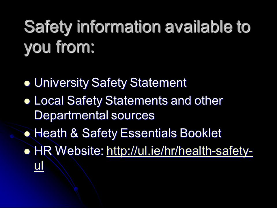 Safety information available to you from: University Safety Statement University Safety Statement Local Safety Statements and other Departmental sourc