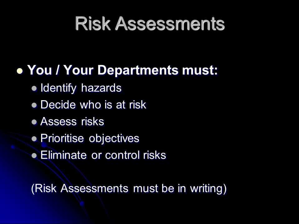Risk Assessments You / Your Departments must: You / Your Departments must: Identify hazards Identify hazards Decide who is at risk Decide who is at risk Assess risks Assess risks Prioritise objectives Prioritise objectives Eliminate or control risks Eliminate or control risks (Risk Assessments must be in writing)