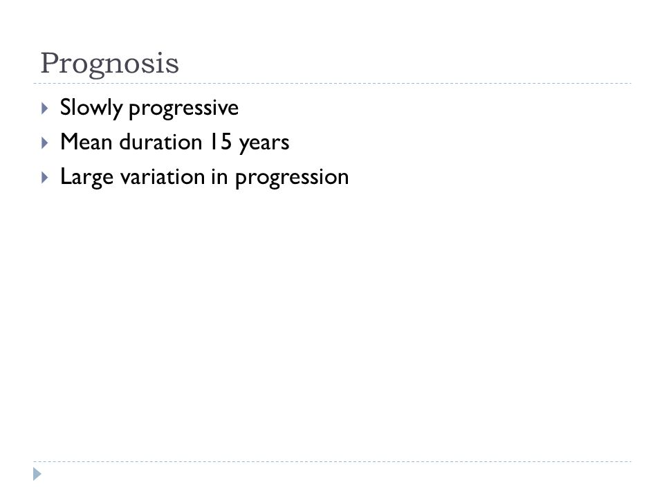 Prognosis  Slowly progressive  Mean duration 15 years  Large variation in progression