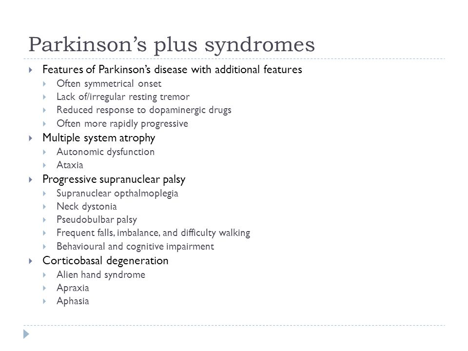 Parkinson's plus syndromes  Features of Parkinson's disease with additional features  Often symmetrical onset  Lack of/irregular resting tremor  Reduced response to dopaminergic drugs  Often more rapidly progressive  Multiple system atrophy  Autonomic dysfunction  Ataxia  Progressive supranuclear palsy  Supranuclear opthalmoplegia  Neck dystonia  Pseudobulbar palsy  Frequent falls, imbalance, and difficulty walking  Behavioural and cognitive impairment  Corticobasal degeneration  Alien hand syndrome  Apraxia  Aphasia