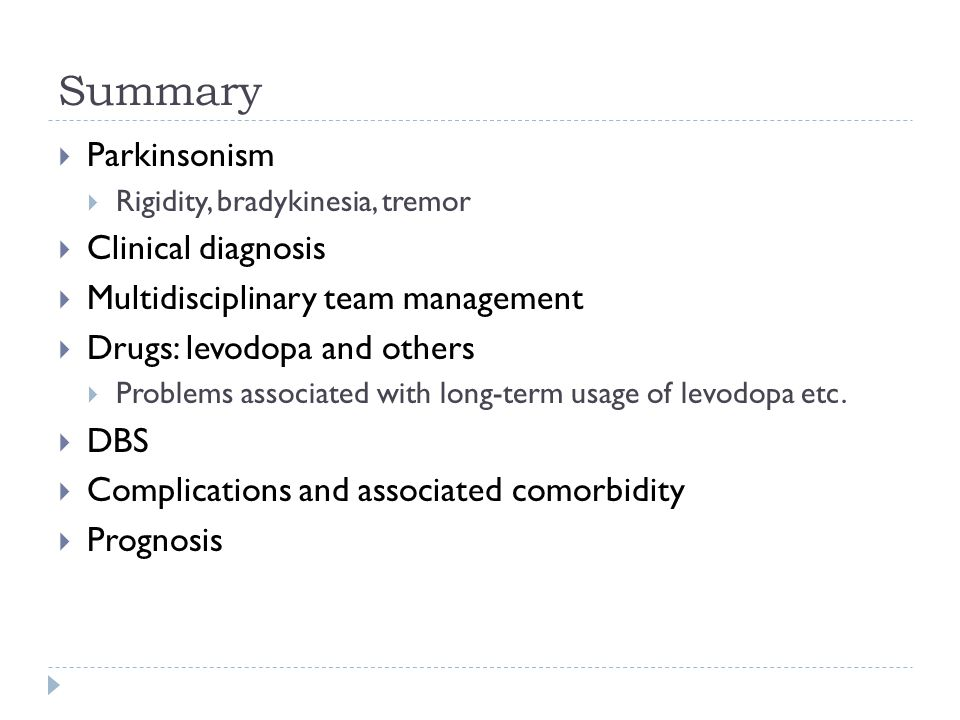 Summary  Parkinsonism  Rigidity, bradykinesia, tremor  Clinical diagnosis  Multidisciplinary team management  Drugs: levodopa and others  Problems associated with long-term usage of levodopa etc.