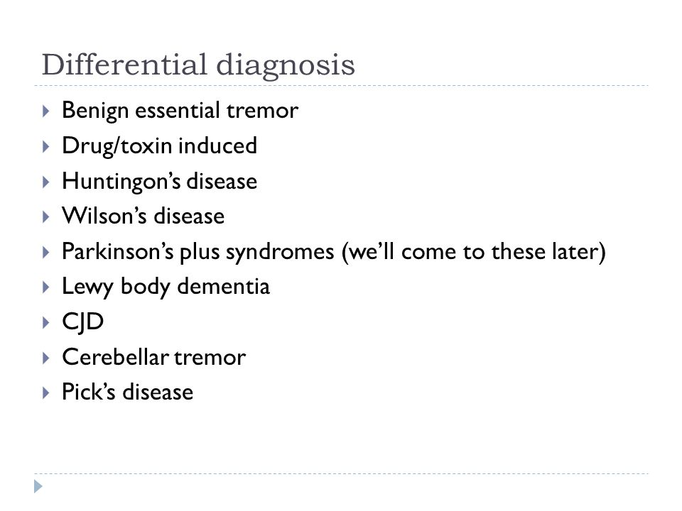 Differential diagnosis  Benign essential tremor  Drug/toxin induced  Huntingon's disease  Wilson's disease  Parkinson's plus syndromes (we'll come to these later)  Lewy body dementia  CJD  Cerebellar tremor  Pick's disease
