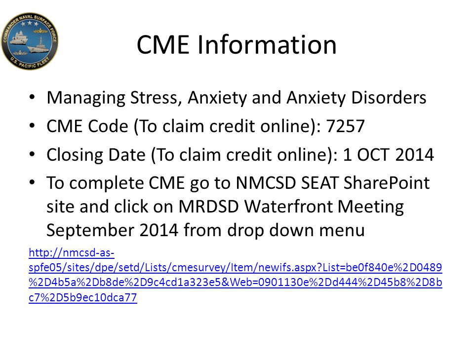 CME Information Managing Stress, Anxiety and Anxiety Disorders CME Code (To claim credit online): 7257 Closing Date (To claim credit online): 1 OCT 2014 To complete CME go to NMCSD SEAT SharePoint site and click on MRDSD Waterfront Meeting September 2014 from drop down menu http://nmcsd-as- spfe05/sites/dpe/setd/Lists/cmesurvey/Item/newifs.aspx List=be0f840e%2D0489 %2D4b5a%2Db8de%2D9c4cd1a323e5&Web=0901130e%2Dd444%2D45b8%2D8b c7%2D5b9ec10dca77