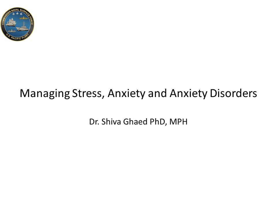 Managing Stress, Anxiety and Anxiety Disorders Dr. Shiva Ghaed PhD, MPH