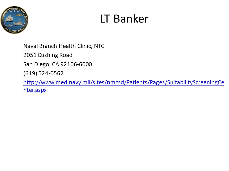 LT Banker Naval Branch Health Clinic, NTC 2051 Cushing Road San Diego, CA 92106-6000 (619) 524-0562 http://www.med.navy.mil/sites/nmcsd/Patients/Pages/SuitabilityScreeningCe nter.aspx