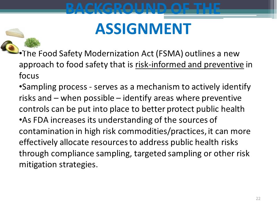 BACKGROUND OF THE ASSIGNMENT The Food Safety Modernization Act (FSMA) outlines a new approach to food safety that is risk-informed and preventive in f