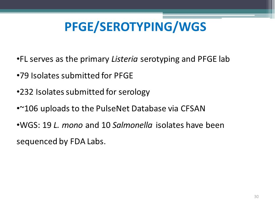 PFGE/SEROTYPING/WGS 30 FL serves as the primary Listeria serotyping and PFGE lab 79 Isolates submitted for PFGE 232 Isolates submitted for serology ~1