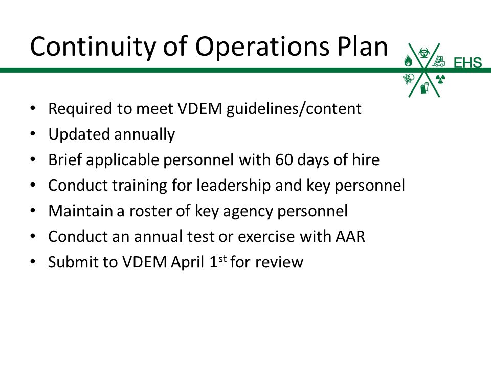Continuity of Operations Plan Required to meet VDEM guidelines/content Updated annually Brief applicable personnel with 60 days of hire Conduct training for leadership and key personnel Maintain a roster of key agency personnel Conduct an annual test or exercise with AAR Submit to VDEM April 1 st for review