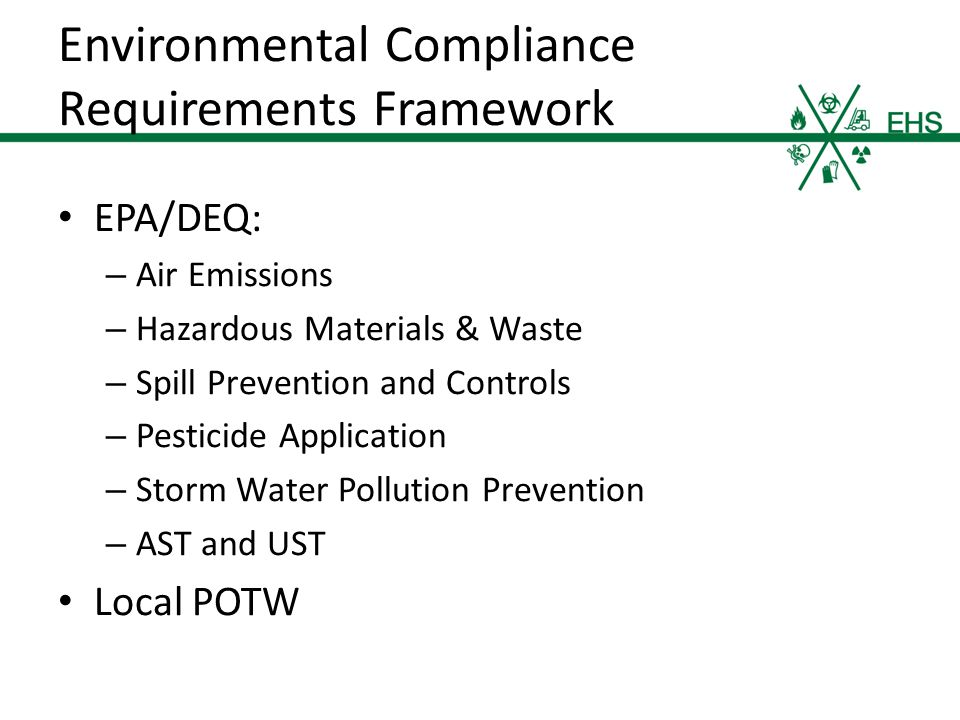 EPA/DEQ: – Air Emissions – Hazardous Materials & Waste – Spill Prevention and Controls – Pesticide Application – Storm Water Pollution Prevention – AST and UST Local POTW Environmental Compliance Requirements Framework