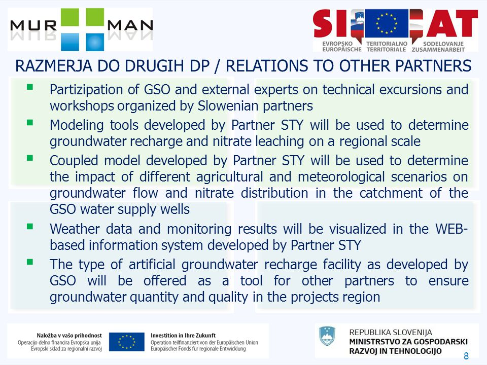 8 RAZMERJA DO DRUGIH DP / RELATIONS TO OTHER PARTNERS  Partizipation of GSO and external experts on technical excursions and workshops organized by Slowenian partners  Modeling tools developed by Partner STY will be used to determine groundwater recharge and nitrate leaching on a regional scale  Coupled model developed by Partner STY will be used to determine the impact of different agricultural and meteorological scenarios on groundwater flow and nitrate distribution in the catchment of the GSO water supply wells  Weather data and monitoring results will be visualized in the WEB- based information system developed by Partner STY  The type of artificial groundwater recharge facility as developed by GSO will be offered as a tool for other partners to ensure groundwater quantity and quality in the projects region