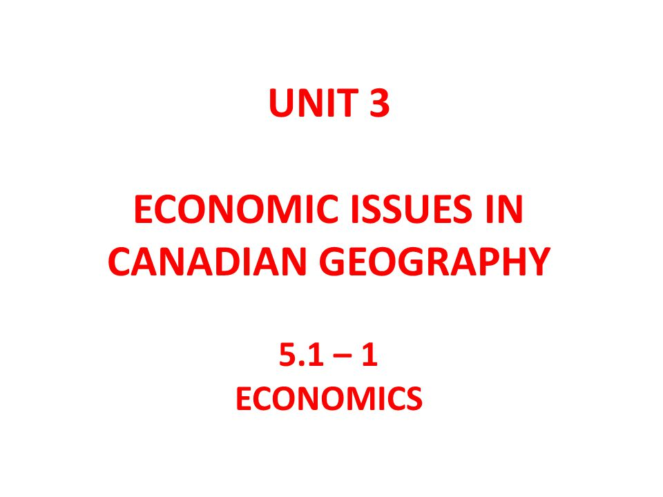 UNIT 3 ECONOMIC ISSUES IN CANADIAN GEOGRAPHY 5.1 – 1 ECONOMICS
