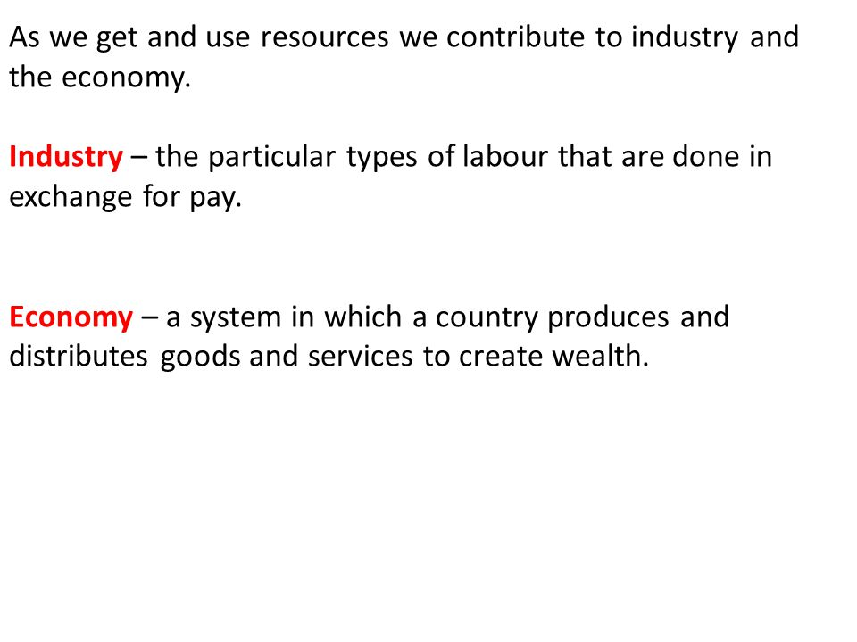 As we get and use resources we contribute to industry and the economy. Industry – the particular types of labour that are done in exchange for pay. Ec