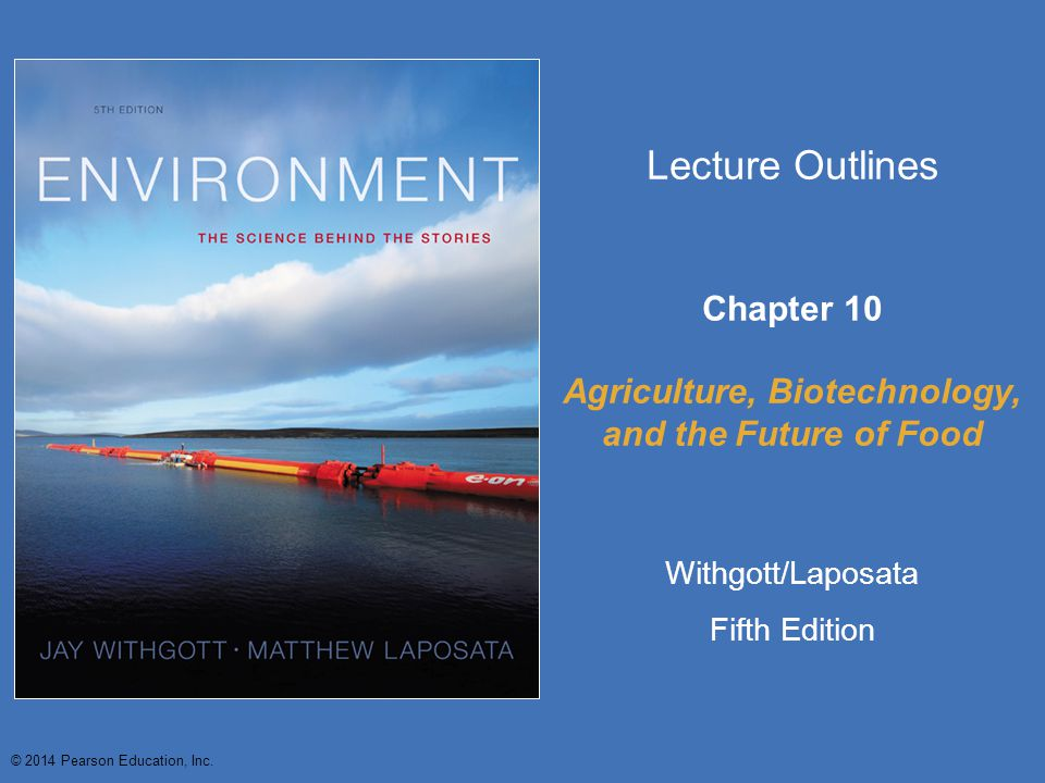 © 2014 Pearson Education, Inc. Lecture Outlines Chapter 10 Agriculture, Biotechnology, and the Future of Food Withgott/Laposata Fifth Edition