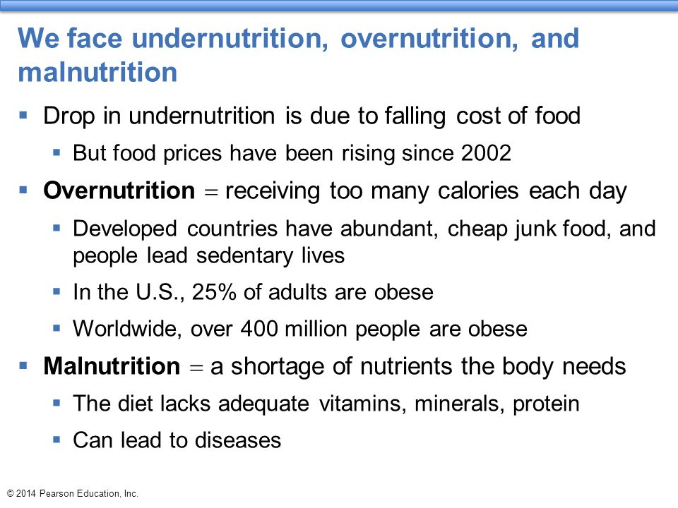 We face undernutrition, overnutrition, and malnutrition  Drop in undernutrition is due to falling cost of food  But food prices have been rising since 2002  Overnutrition  receiving too many calories each day  Developed countries have abundant, cheap junk food, and people lead sedentary lives  In the U.S., 25% of adults are obese  Worldwide, over 400 million people are obese  Malnutrition  a shortage of nutrients the body needs  The diet lacks adequate vitamins, minerals, protein  Can lead to diseases